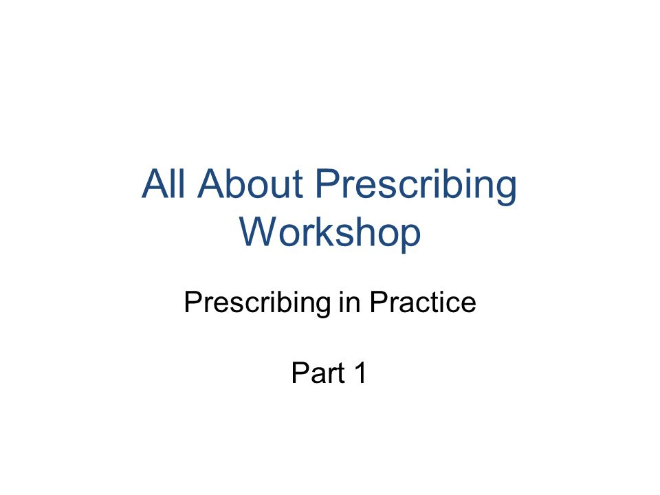 All About Prescribing Workshop Prescribing in Practice Part 1
