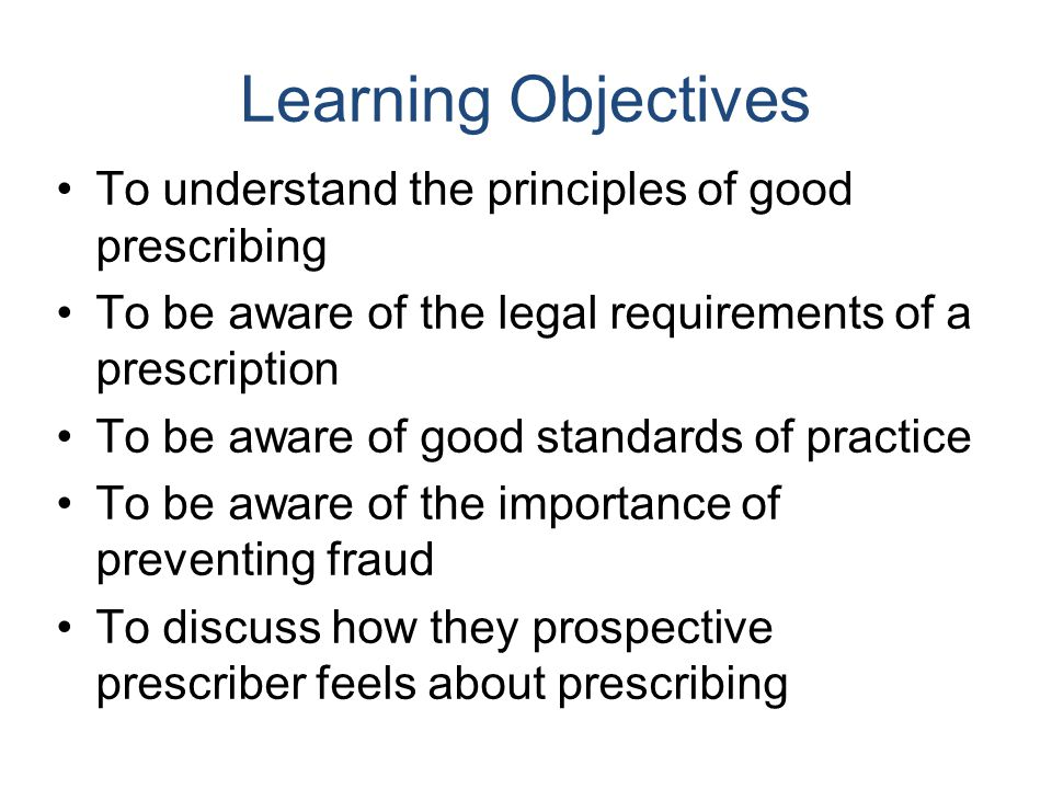 Learning Objectives To understand the principles of good prescribing To be aware of the legal requirements of a prescription To be aware of good stand