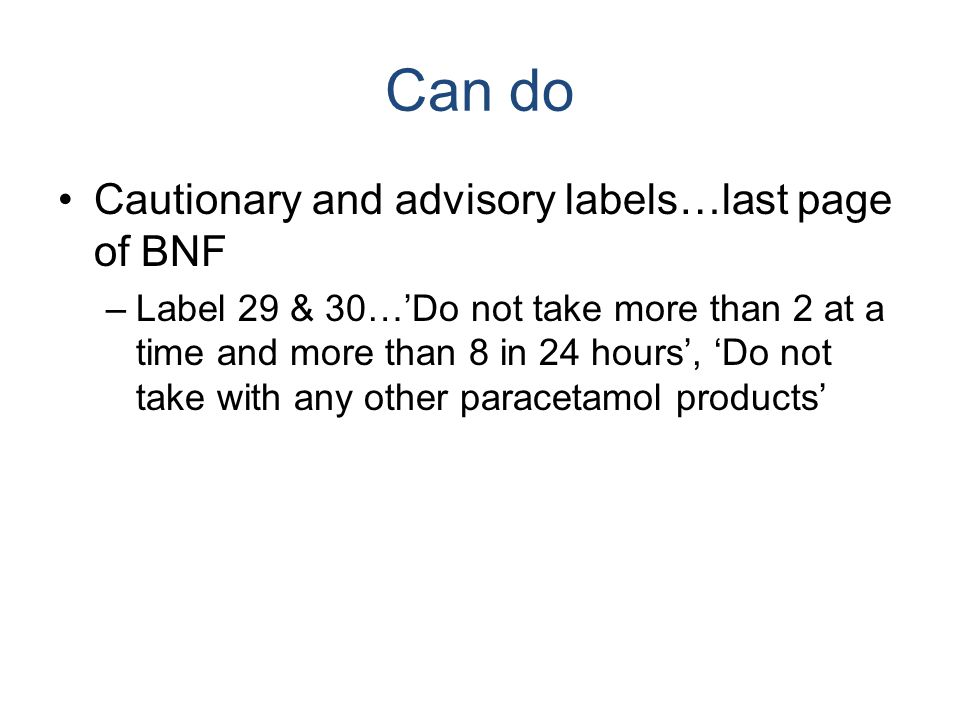 Can do Cautionary and advisory labels…last page of BNF –Label 29 & 30…'Do not take more than 2 at a time and more than 8 in 24 hours', 'Do not take wi