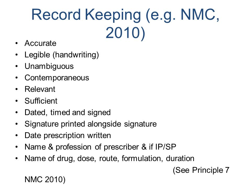 Record Keeping (e.g. NMC, 2010) Accurate Legible (handwriting) Unambiguous Contemporaneous Relevant Sufficient Dated, timed and signed Signature print