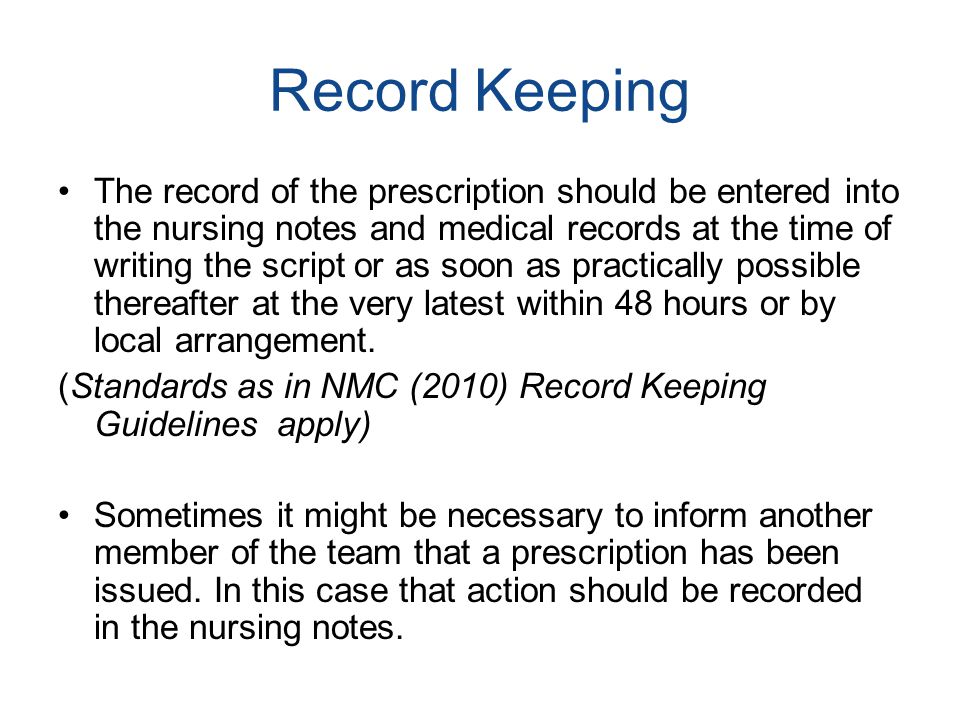 Record Keeping The record of the prescription should be entered into the nursing notes and medical records at the time of writing the script or as soo