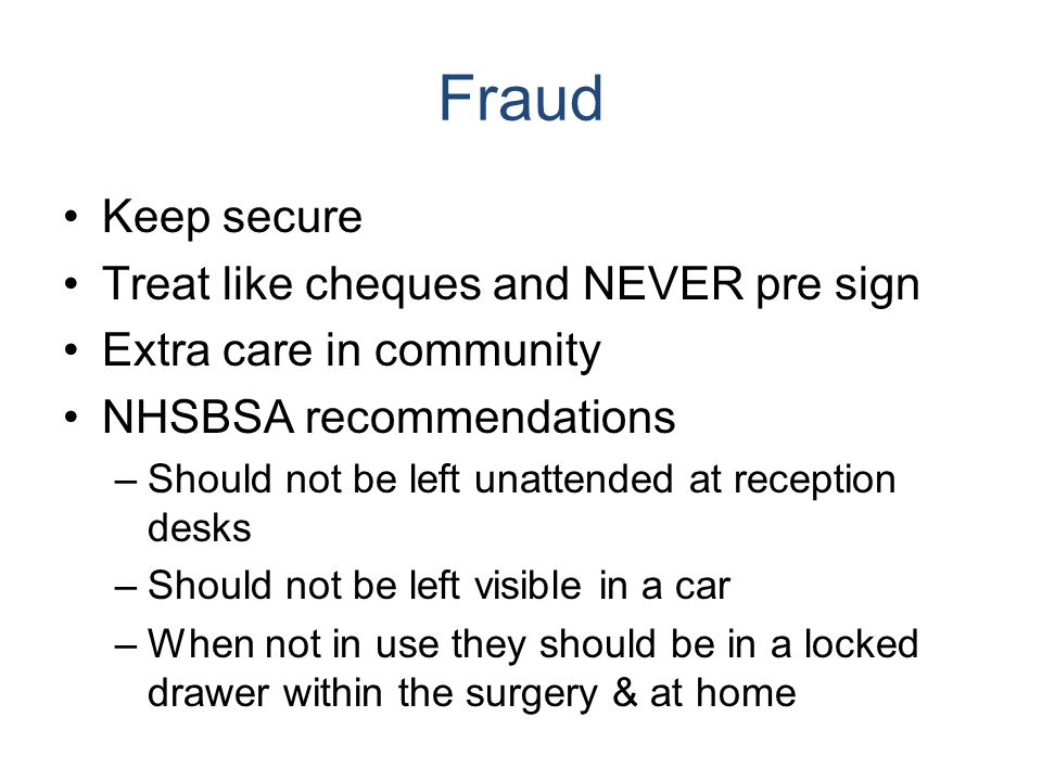Fraud Keep secure Treat like cheques and NEVER pre sign Extra care in community NHSBSA recommendations –Should not be left unattended at reception des
