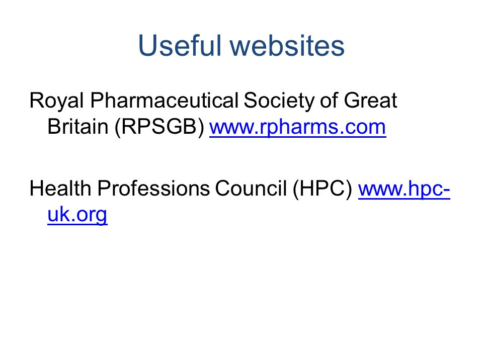 Useful websites Royal Pharmaceutical Society of Great Britain (RPSGB) www.rpharms.comwww.rpharms.com Health Professions Council (HPC) www.hpc- uk.orgw