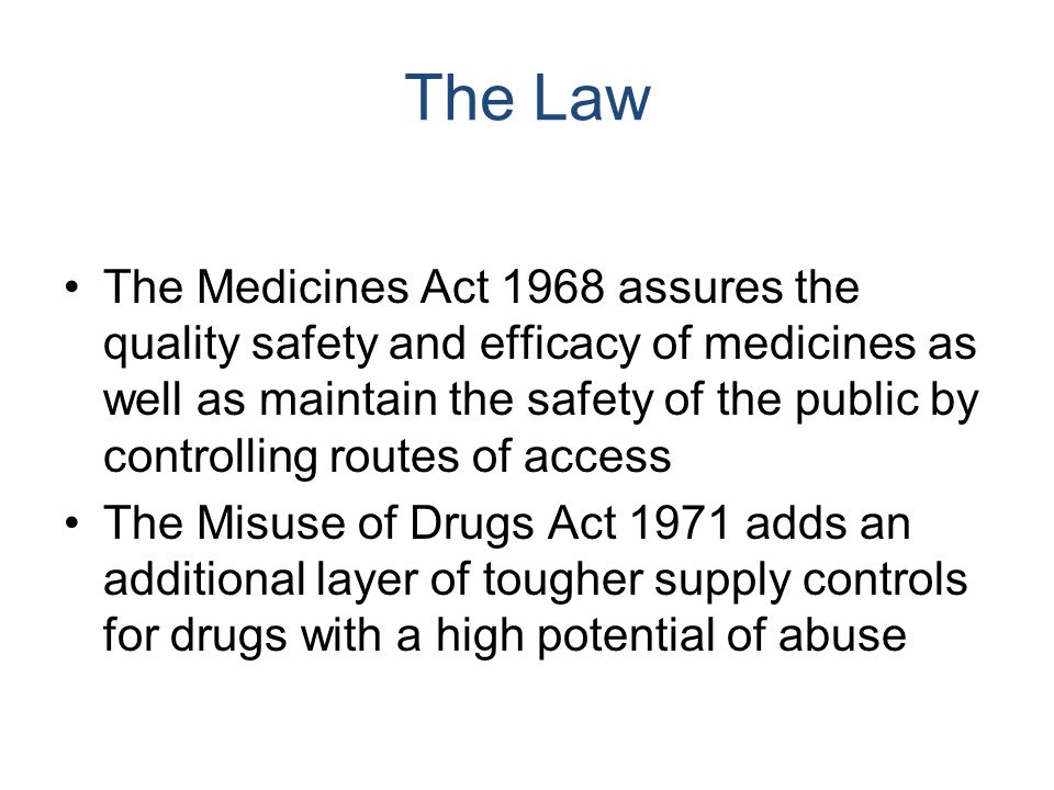 The Law The Medicines Act 1968 assures the quality safety and efficacy of medicines as well as maintain the safety of the public by controlling routes