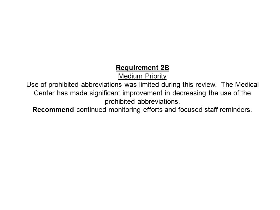 Requirement 2B Medium Priority Use of prohibited abbreviations was limited during this review. The Medical Center has made significant improvement in
