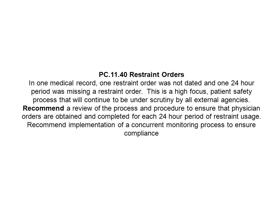 PC.11.40 Restraint Orders In one medical record, one restraint order was not dated and one 24 hour period was missing a restraint order. This is a hig