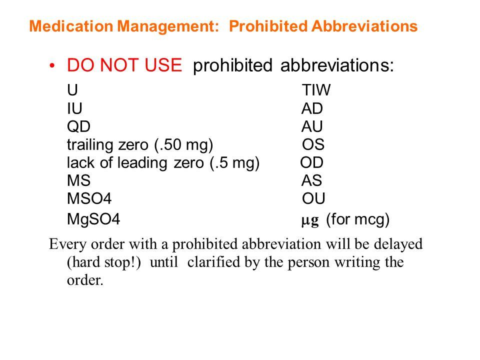 DO NOT USE prohibited abbreviations: U TIW IU AD QD AU trailing zero (.50 mg) OS lack of leading zero (.5 mg) OD MS AS MSO4 OU MgSO4  g (for mcg) Eve