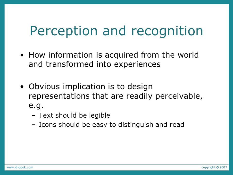 Perception and recognition How information is acquired from the world and transformed into experiences Obvious implication is to design representations that are readily perceivable, e.g.
