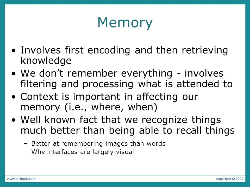 Memory Involves first encoding and then retrieving knowledge We don't remember everything - involves filtering and processing what is attended to Context is important in affecting our memory (i.e., where, when) Well known fact that we recognize things much better than being able to recall things –Better at remembering images than words –Why interfaces are largely visual