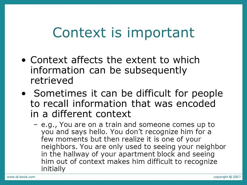 Context is important Context affects the extent to which information can be subsequently retrieved Sometimes it can be difficult for people to recall information that was encoded in a different context –e.g., You are on a train and someone comes up to you and says hello.