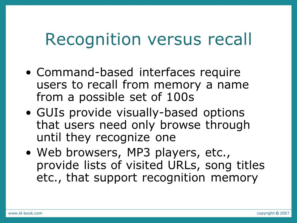 Recognition versus recall Command-based interfaces require users to recall from memory a name from a possible set of 100s GUIs provide visually-based options that users need only browse through until they recognize one Web browsers, MP3 players, etc., provide lists of visited URLs, song titles etc., that support recognition memory