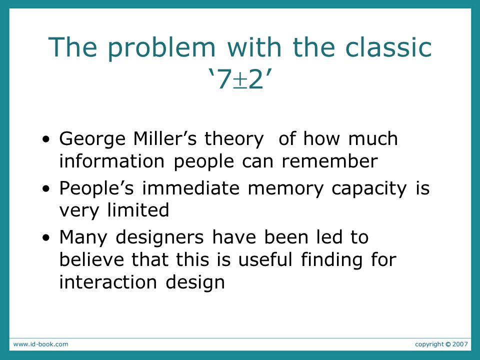 The problem with the classic '72' George Miller's theory of how much information people can remember People's immediate memory capacity is very limited Many designers have been led to believe that this is useful finding for interaction design
