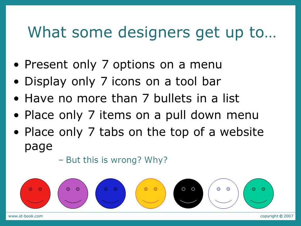What some designers get up to… Present only 7 options on a menu Display only 7 icons on a tool bar Have no more than 7 bullets in a list Place only 7 items on a pull down menu Place only 7 tabs on the top of a website page –But this is wrong.