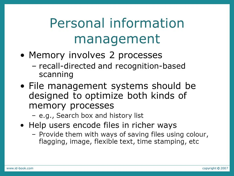 Personal information management Memory involves 2 processes –recall-directed and recognition-based scanning File management systems should be designed to optimize both kinds of memory processes –e.g., Search box and history list Help users encode files in richer ways –Provide them with ways of saving files using colour, flagging, image, flexible text, time stamping, etc