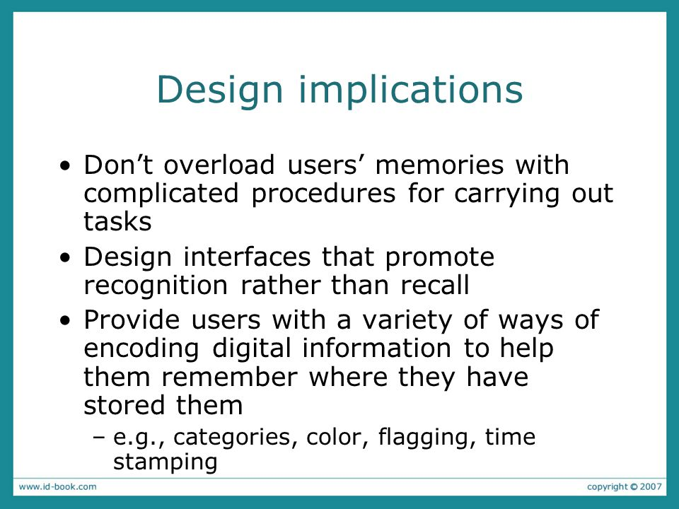 Design implications Don't overload users' memories with complicated procedures for carrying out tasks Design interfaces that promote recognition rather than recall Provide users with a variety of ways of encoding digital information to help them remember where they have stored them –e.g., categories, color, flagging, time stamping