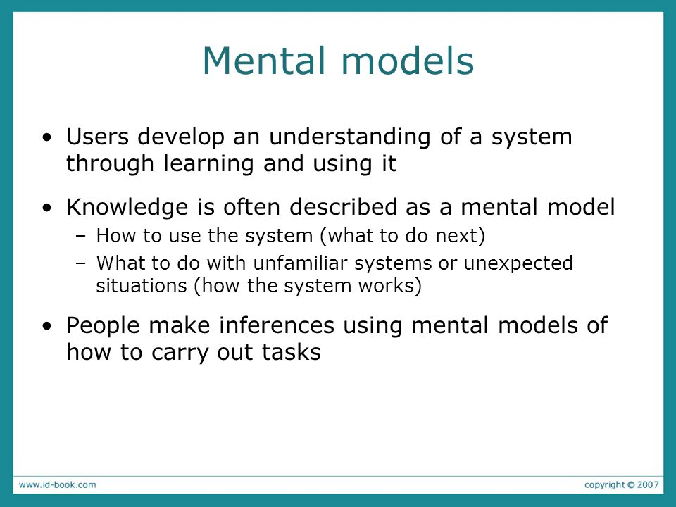 Mental models Users develop an understanding of a system through learning and using it Knowledge is often described as a mental model –How to use the system (what to do next) –What to do with unfamiliar systems or unexpected situations (how the system works) People make inferences using mental models of how to carry out tasks