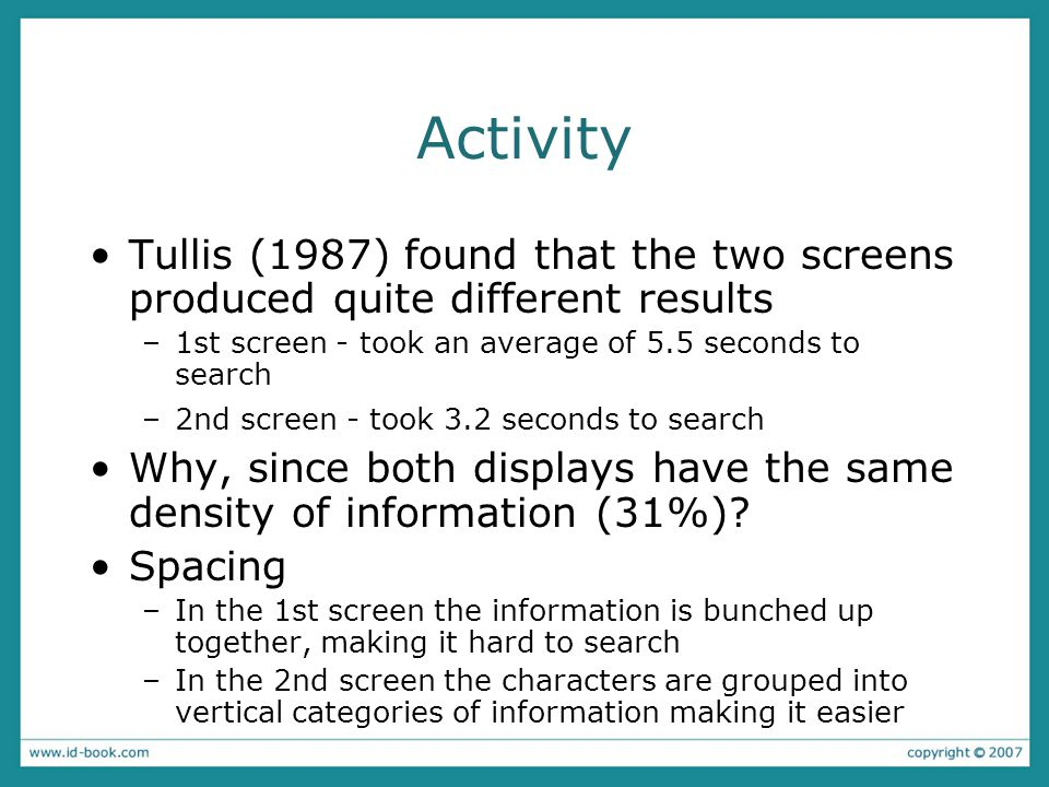 Activity Tullis (1987) found that the two screens produced quite different results –1st screen - took an average of 5.5 seconds to search –2nd screen - took 3.2 seconds to search Why, since both displays have the same density of information (31%).