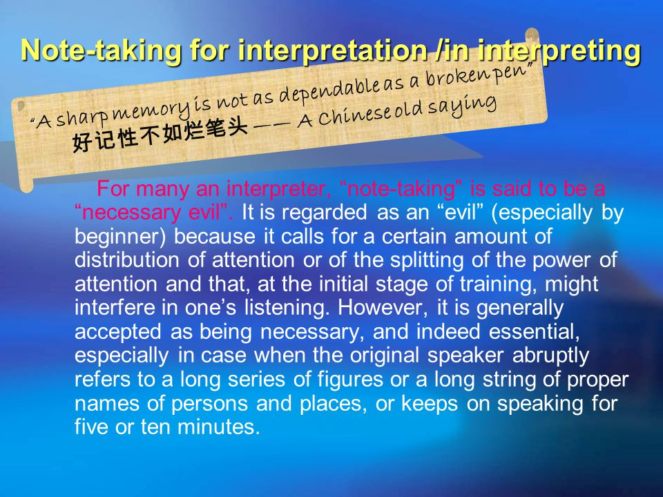 A sharp memory is not as dependable as a broken pen 好记性不如烂笔头 —— A Chinese old saying Note-taking for interpretation /in interpreting For many an interpreter, note-taking is said to be a necessary evil .