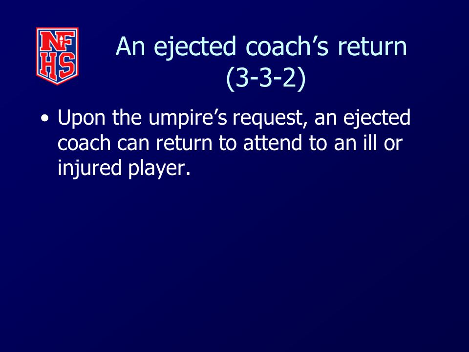 An ejected coach's return (3-3-2) Upon the umpire's request, an ejected coach can return to attend to an ill or injured player.