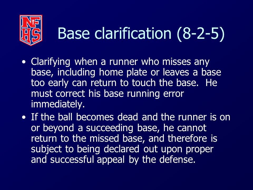 Base clarification (8-2-5) Clarifying when a runner who misses any base, including home plate or leaves a base too early can return to touch the base.