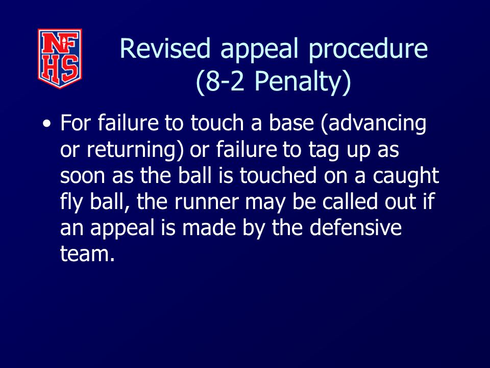 Revised appeal procedure (8-2 Penalty) For failure to touch a base (advancing or returning) or failure to tag up as soon as the ball is touched on a caught fly ball, the runner may be called out if an appeal is made by the defensive team.