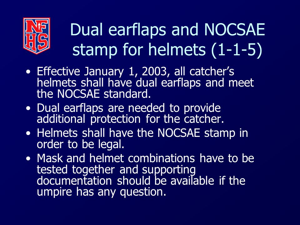 Dual earflaps and NOCSAE stamp for helmets (1-1-5) Effective January 1, 2003, all catcher's helmets shall have dual earflaps and meet the NOCSAE standard.