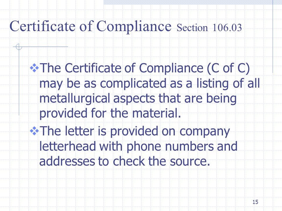 15  The Certificate of Compliance (C of C) may be as complicated as a listing of all metallurgical aspects that are being provided for the material.