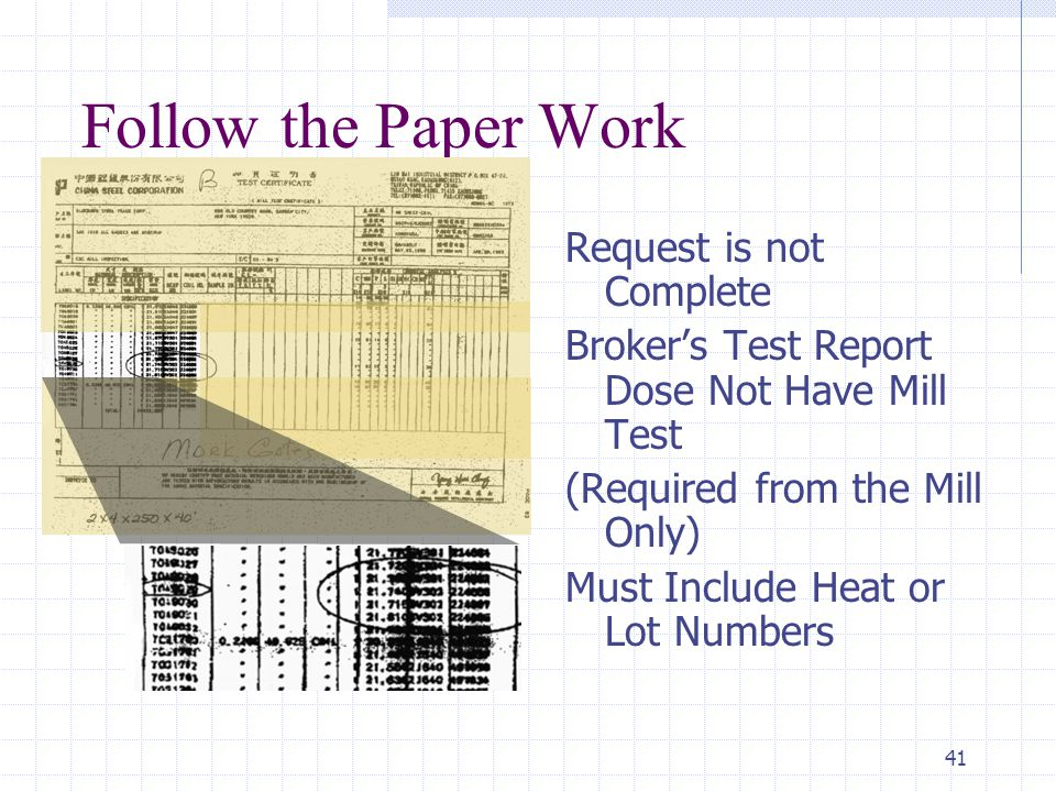41 Follow the Paper Work Request is not Complete Broker's Test Report Dose Not Have Mill Test (Required from the Mill Only) Must Include Heat or Lot Numbers