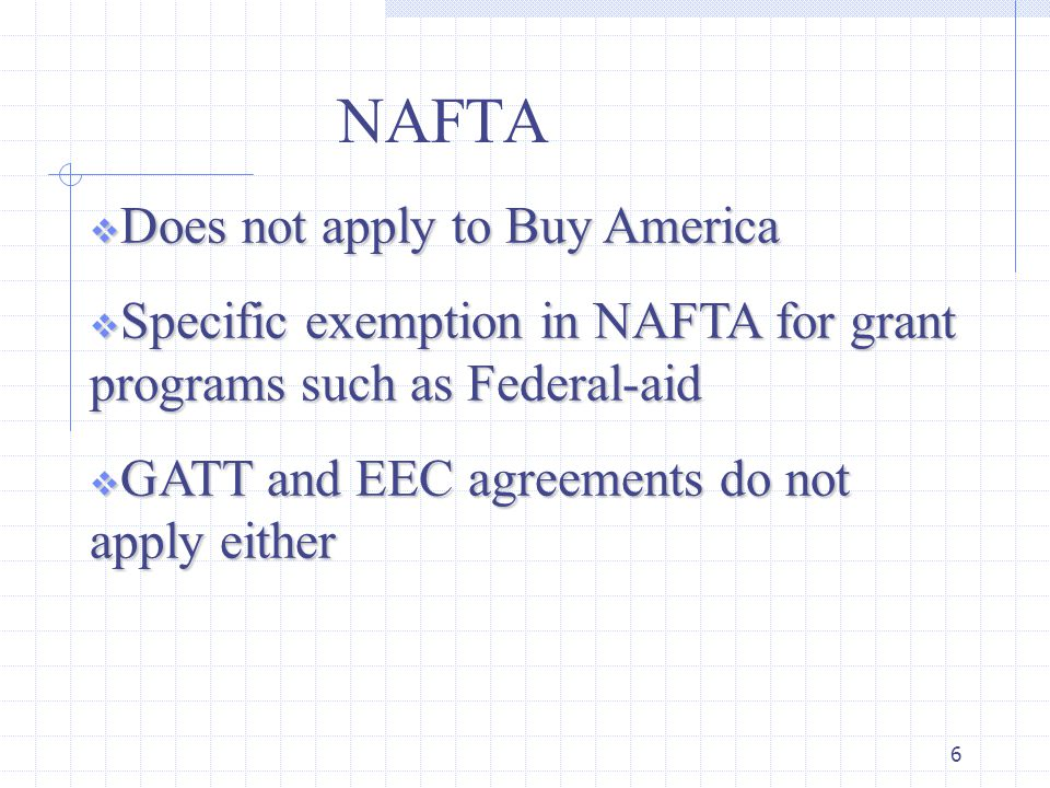 6 NAFTA  Does not apply to Buy America  Specific exemption in NAFTA for grant programs such as Federal-aid  GATT and EEC agreements do not apply either