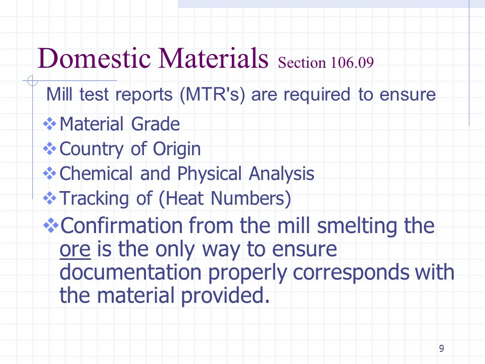 9 Domestic Materials Section 106.09  Material Grade  Country of Origin  Chemical and Physical Analysis  Tracking of (Heat Numbers)  Confirmation from the mill smelting the ore is the only way to ensure documentation properly corresponds with the material provided.