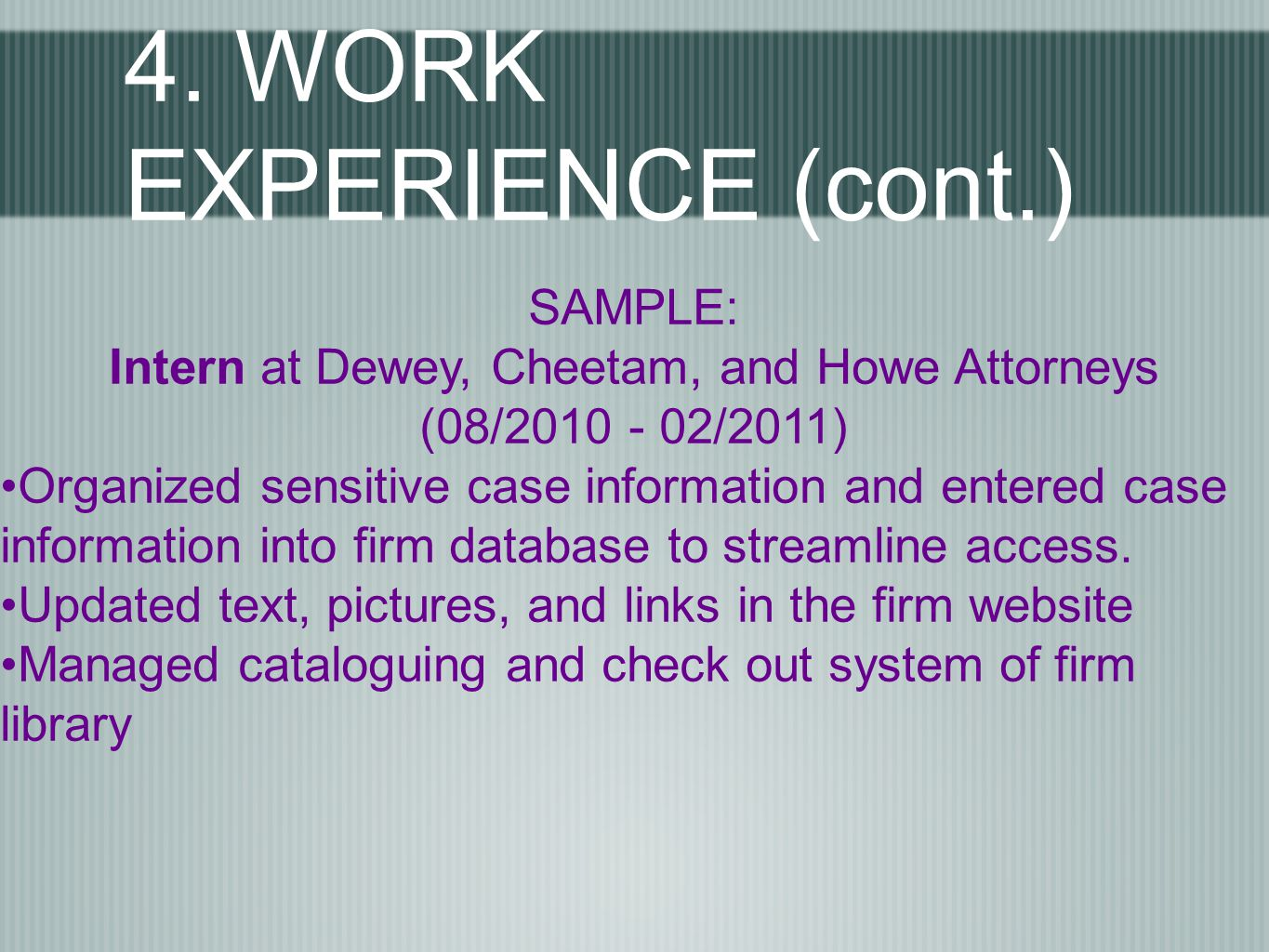 4. WORK EXPERIENCE (cont.) SAMPLE: Intern at Dewey, Cheetam, and Howe Attorneys (08/2010 - 02/2011) Organized sensitive case information and entered c
