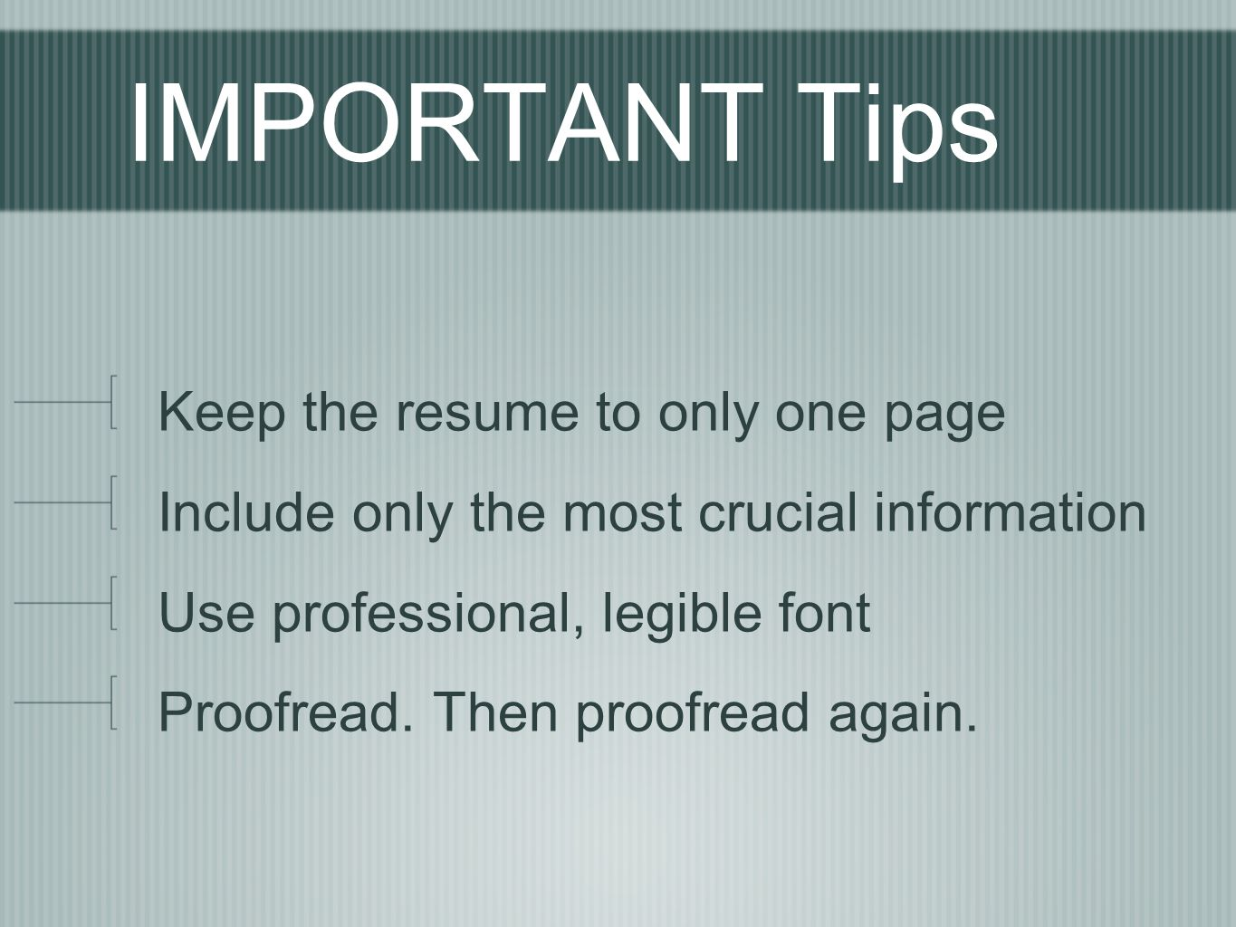 IMPORTANT Tips Keep the resume to only one page Include only the most crucial information Use professional, legible font Proofread. Then proofread aga
