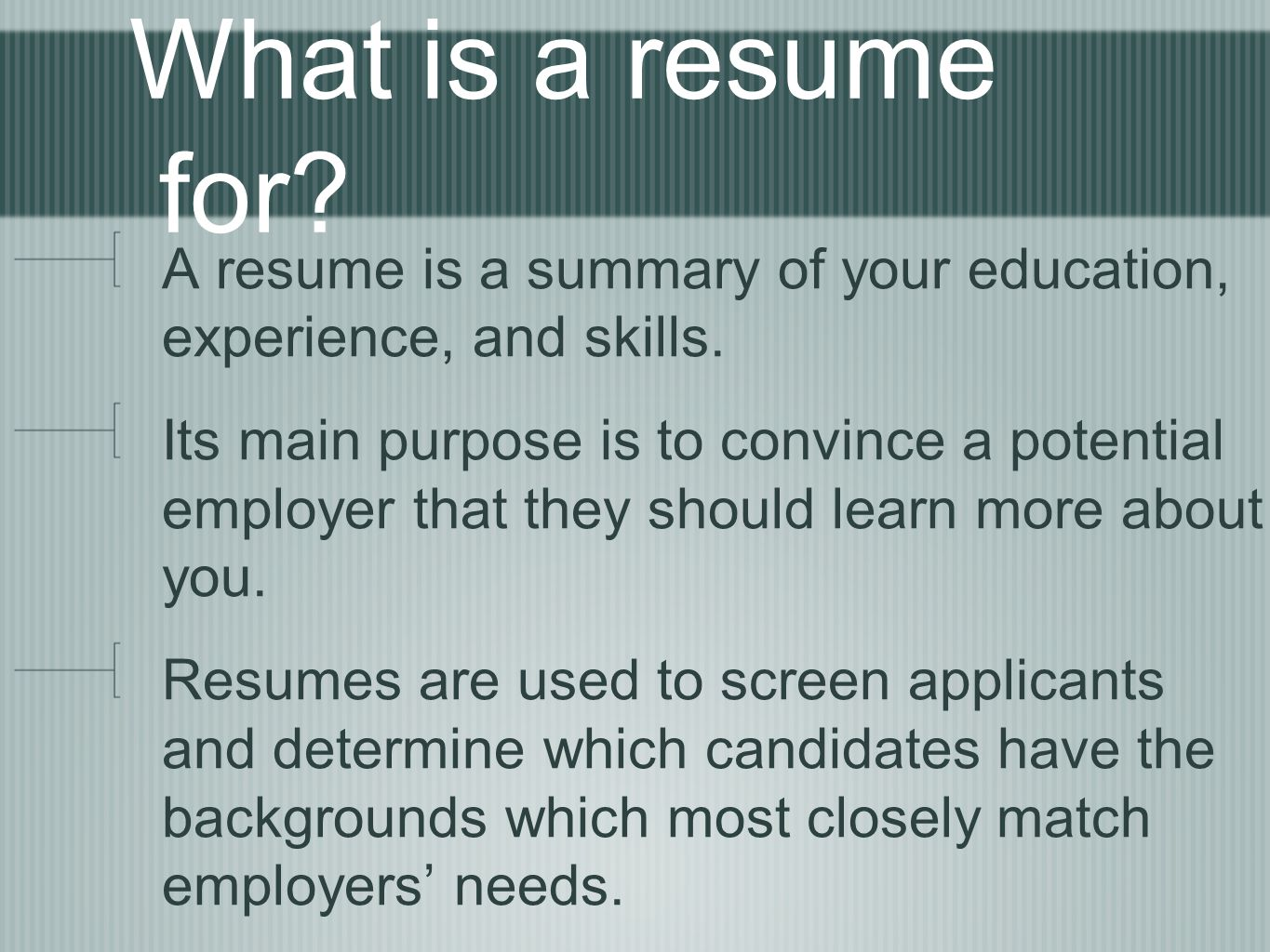 What is a resume for? A resume is a summary of your education, experience, and skills. Its main purpose is to convince a potential employer that they