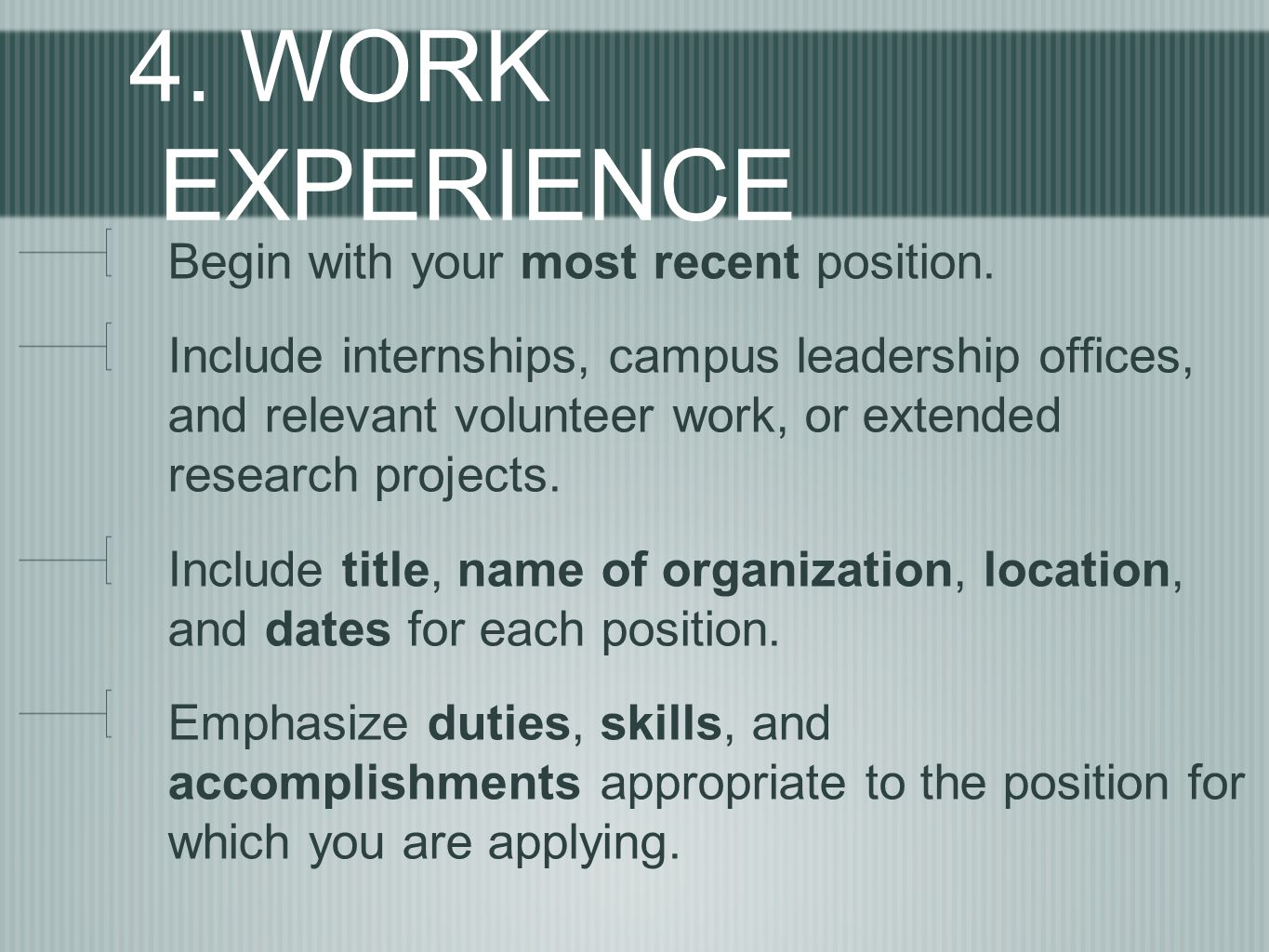 4. WORK EXPERIENCE Begin with your most recent position. Include internships, campus leadership offices, and relevant volunteer work, or extended rese