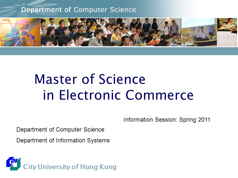 City University of Hong Kong Master of Science in Electronic Commerce Department of Computer Science Department of Information Systems Information Session: Spring 2011