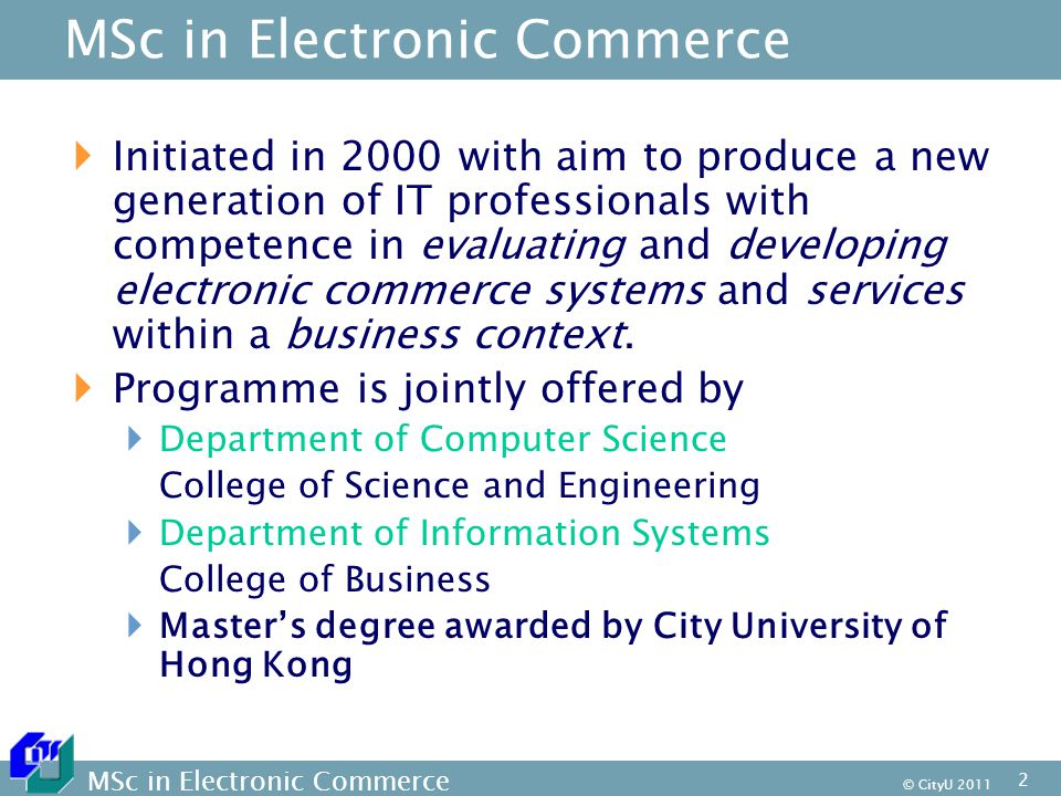 MSc in Electronic Commerce © CityU MSc in Electronic Commerce  Initiated in 2000 with aim to produce a new generation of IT professionals with competence in evaluating and developing electronic commerce systems and services within a business context.