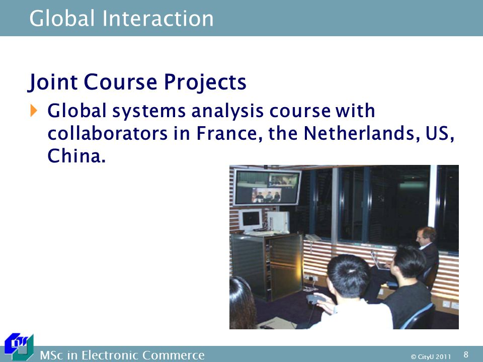 MSc in Electronic Commerce © CityU Global Interaction Joint Course Projects  Global systems analysis course with collaborators in France, the Netherlands, US, China.