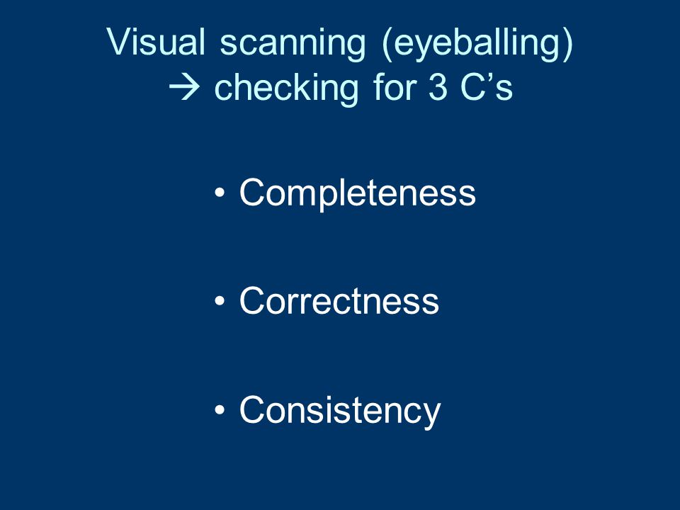 Visual scanning (eyeballing)  checking for 3 C's Completeness Correctness Consistency