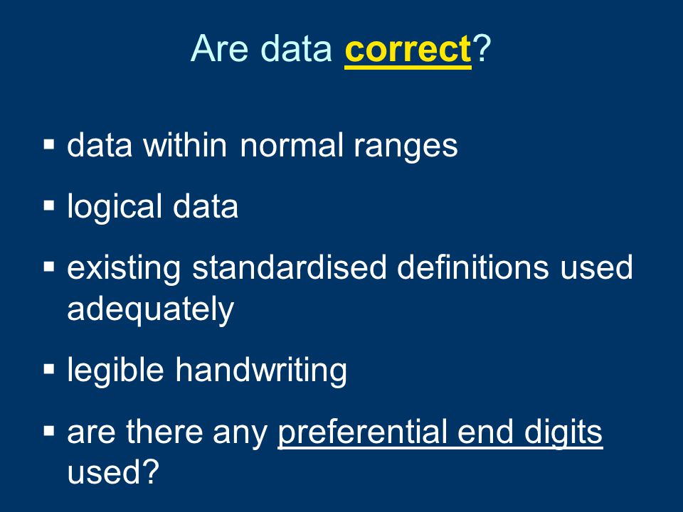 Are data correct?  data within normal ranges  logical data  existing standardised definitions used adequately  legible handwriting  are there any