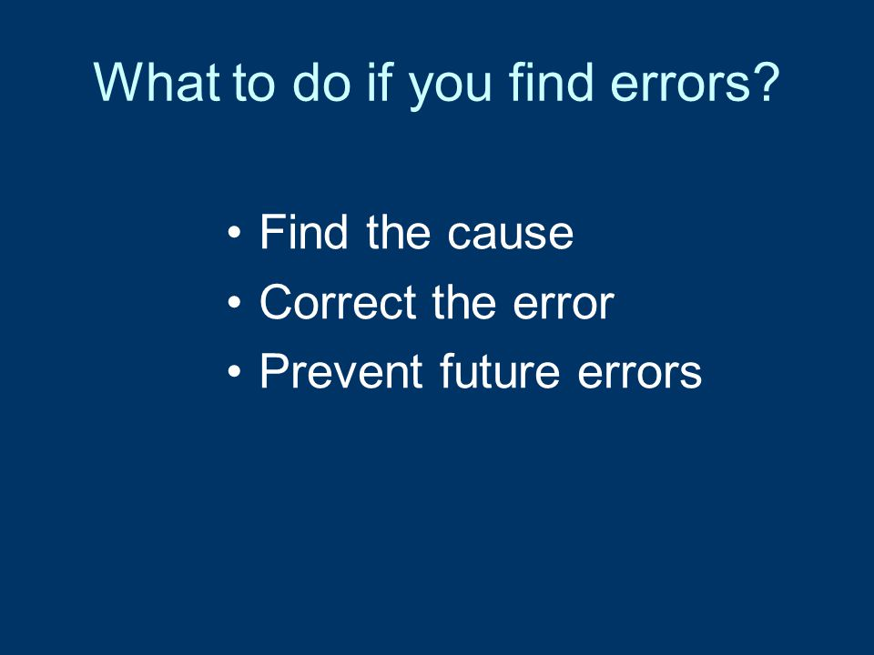 What to do if you find errors Find the cause Correct the error Prevent future errors