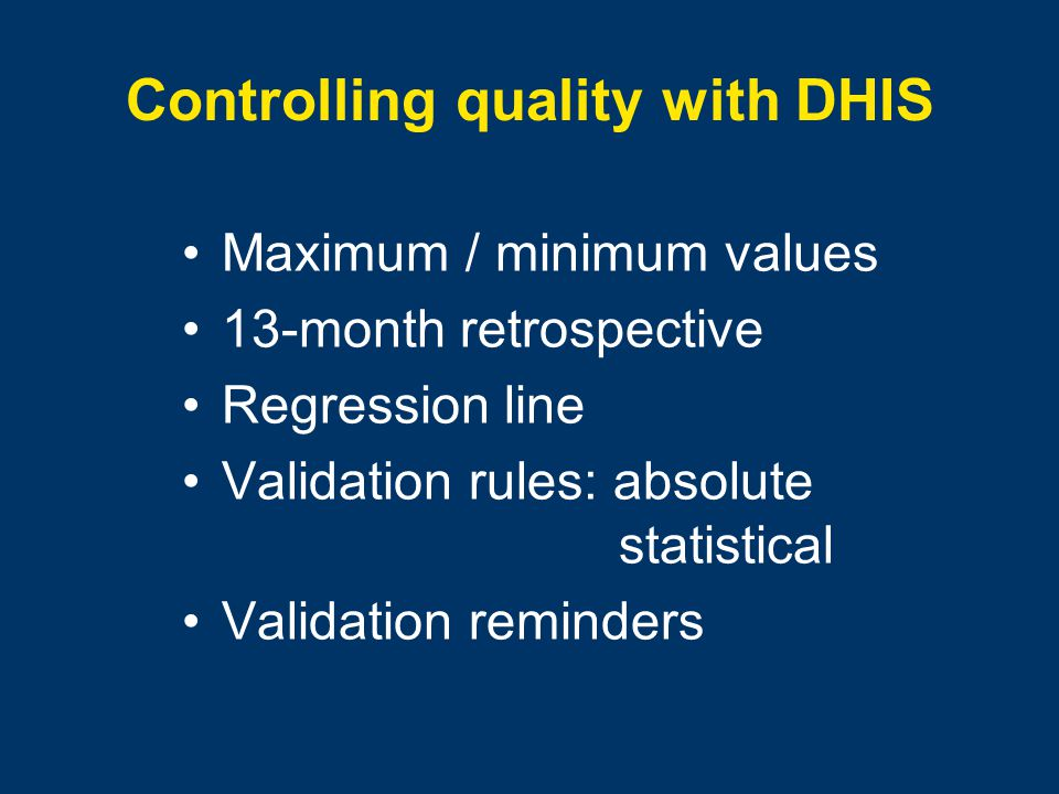 Controlling quality with DHIS Maximum / minimum values 13-month retrospective Regression line Validation rules: absolute statistical Validation reminders