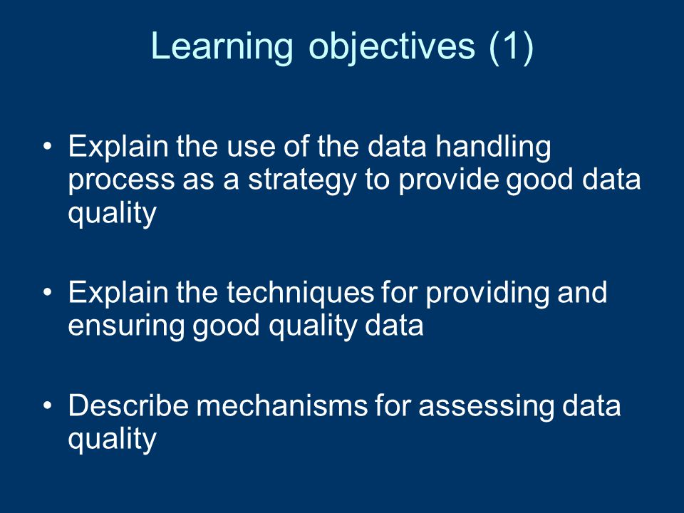 Learning objectives (2) Examine the importance of good data quality Appreciate the importance of accuracy in health data Understand why errors occur Acquire the skills required to detect, correct and prevent future errors Establish and apply the logistics of error checking