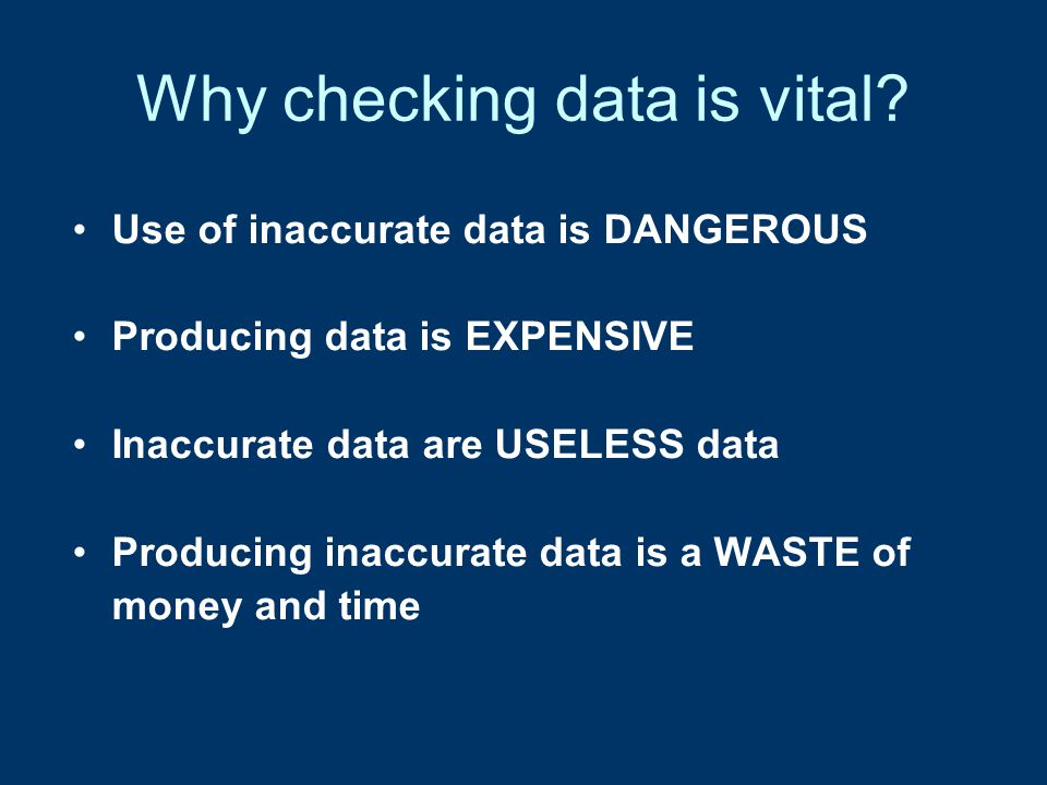 Why checking data is vital? Better to have NO data, than to have inaccurate data!!!