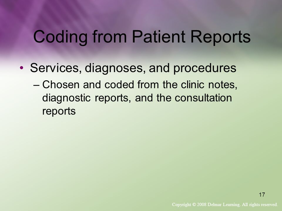 Copyright © 2008 Delmar Learning. All rights reserved. 17 Coding from Patient Reports Services, diagnoses, and procedures –Chosen and coded from the c