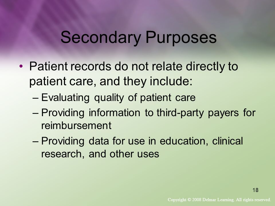 Copyright © 2008 Delmar Learning. All rights reserved. 18 Secondary Purposes Patient records do not relate directly to patient care, and they include: