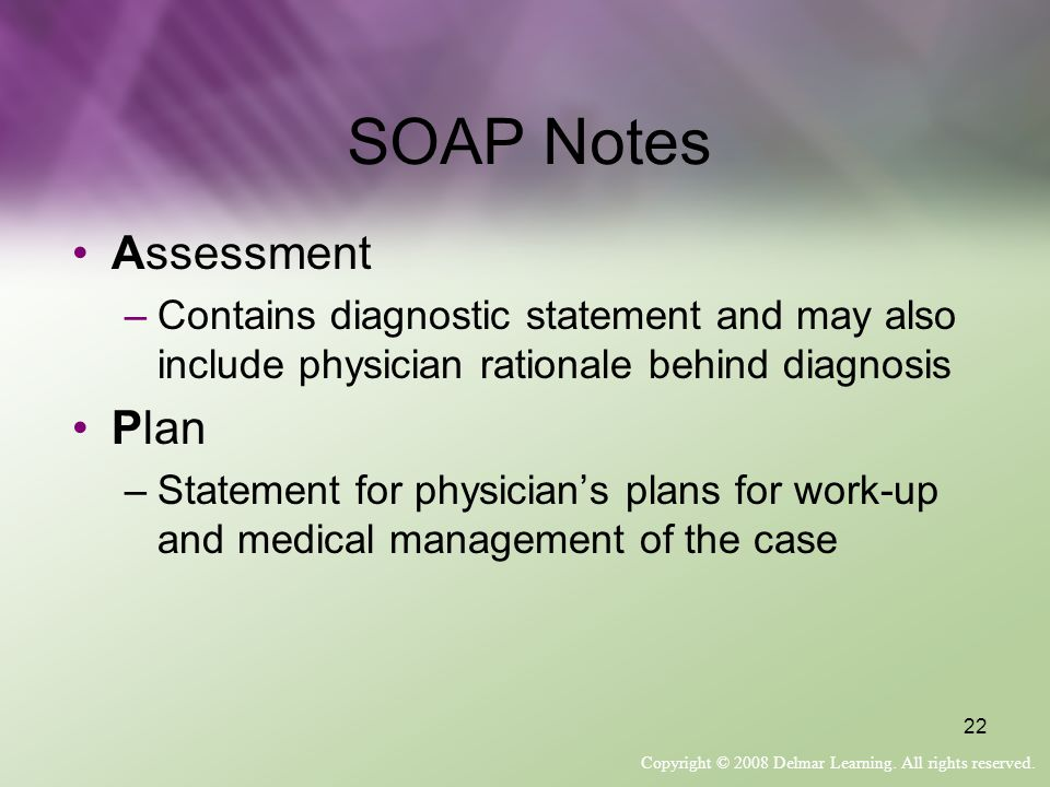 Copyright © 2008 Delmar Learning. All rights reserved. 22 SOAP Notes Assessment –Contains diagnostic statement and may also include physician rational