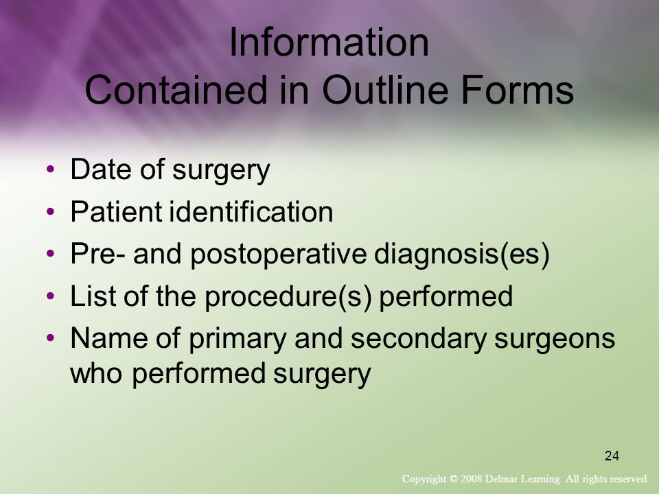 Copyright © 2008 Delmar Learning. All rights reserved. 24 Information Contained in Outline Forms Date of surgery Patient identification Pre- and posto