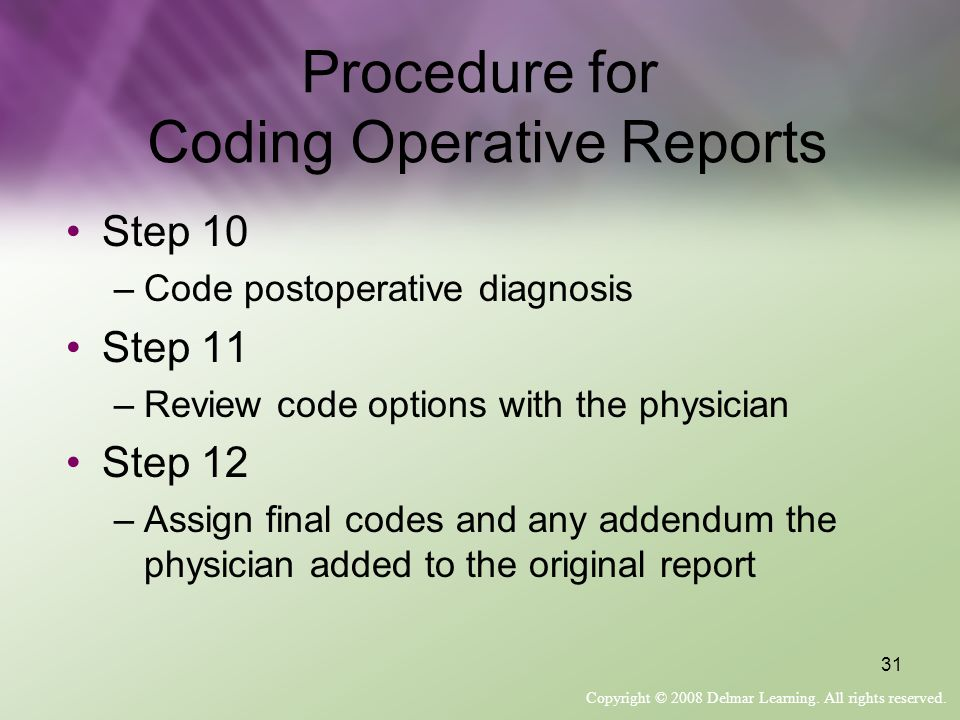 Copyright © 2008 Delmar Learning. All rights reserved. 31 Procedure for Coding Operative Reports Step 10 –Code postoperative diagnosis Step 11 –Review