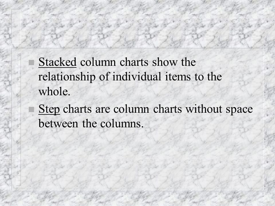 n Stacked column charts show the relationship of individual items to the whole. n Step charts are column charts without space between the columns.