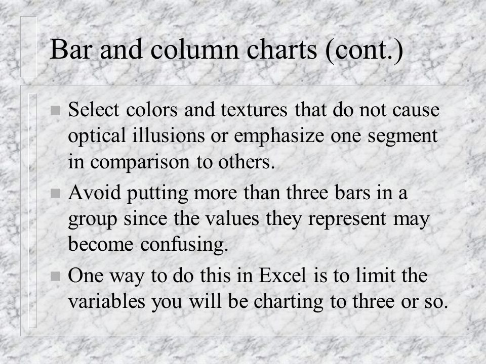 Bar and column charts (cont.) n Select colors and textures that do not cause optical illusions or emphasize one segment in comparison to others. n Avo